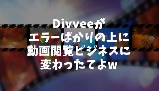 Divveeがエラーばかりの上に動画閲覧ビジネスに変わったてよw