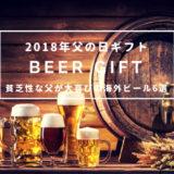 【2018年父の日ギフト】貧乏性な父が大喜びの海外ビール6選