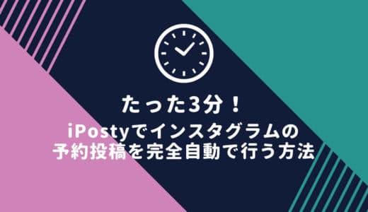 たった3分!iPostyでインスタグラムの予約投稿を完全自動で行う方法